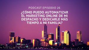 Podcast-Episodio 26-¿Cómo puedo automatizar el marketing online de mi despacho y dedicarle más tiempo a mi familia?