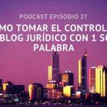 Podcast-Episodio 27-Cómo tomar el control de tu blog jurídico con una sola palabra