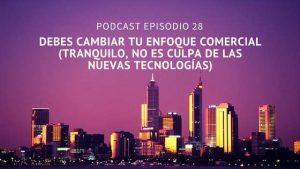 Podcast-Episodio 28-Debes cambiar tu enfoque comercial (tranquilo, no es culpa de las nuevas tecnologías)