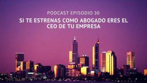 Podcast-Episodio 30-Si te estrenas como abogado eres el CEO de tu despacho
