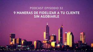 Podcast- Episodio 32 – 9 maneras de fidelizar a tu cliente sin agobiarle