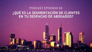 Podcast-Episodio 36-¿Qué es la segmentación de clientes en tu despacho de abogados?