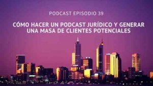 Podcast-Episodio 39-Cómo hacer un podcast jurídico y generar una masa de clientes potenciales