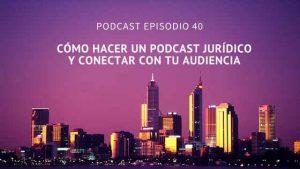 Podcast-Episodio 40-Cómo hacer un podcast jurídico y conectar con tu audiencia