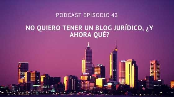 Podcast-Episodio 43-No quiero tener un blog jurídico, ¿y ahora qué?