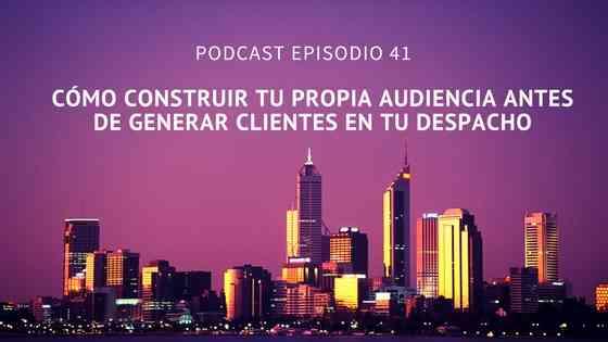 Podcast- Episodio 41-Cómo generar tu propia «audiencia» antes de captar clientes en tu despacho
