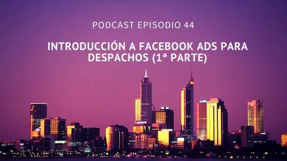 Podcast-Episodio 44-Introducción a Facebook Ads para despachos (1ª parte)