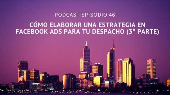 Podcast-Episodio 46-Cómo elaborar una estrategia en Facebook Ads para tu despacho (3º parte)