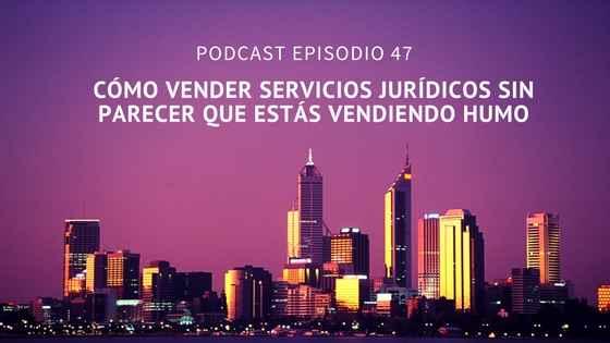 Podcast-Episodio 47-Cómo vender servicios jurídicos sin parecer que estás vendiendo humo