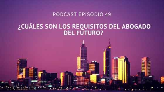Podcast-Episodio 49-¿Cuales son los requisitos del abogado del futuro? por Sara Molina y Diego Alonso