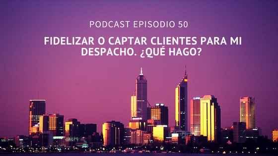 Podcast-Episodio 50-¿Es mejor fidelizar o captar clientes nuevos en tu despacho?