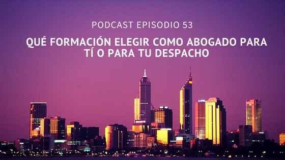 Podcast-Episodio 53-¿Qué formación debería recibir como abogado para mí o para mi despacho?