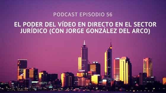 Podcast-Episodio 56-El poder del vídeo en directo en el sector jurídico (Con Jorge González del Arco)