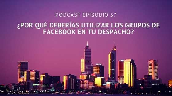 Podcast-Episodio 57-¿Por qué deberías utilizar los grupos de Facebook en tu despacho?