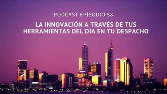 Podcast-Episodio 58-La innovación a través de tus herramientas del día en tu despacho