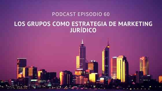 Podcast-Episodio 60-Los grupos como estrategia de marketing jurídico