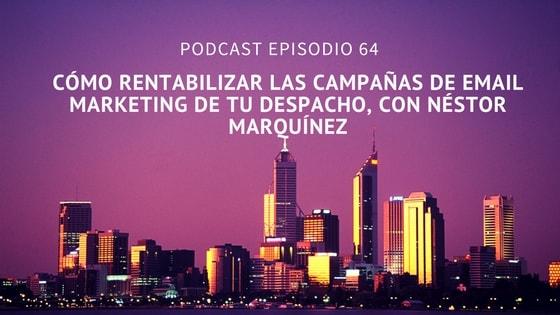 Podcast-Episodio 64-Cómo rentabilizar las campañas de email marketing de tu despacho, con Néstor Marquínez